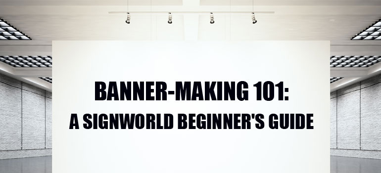 Banner-Making 101: A Signworld Beginner's Guide