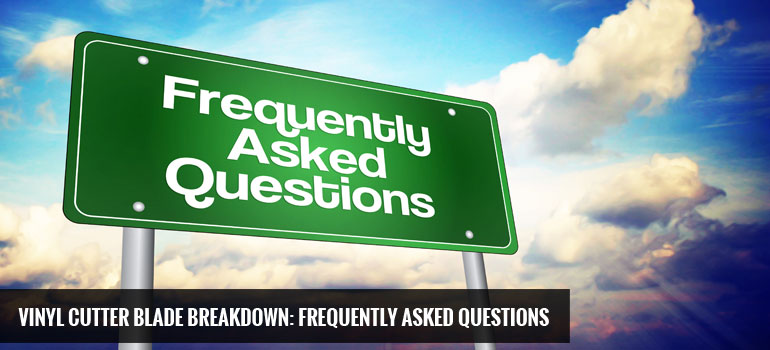Vinyl Cutter Blade Breakdown: Frequently Asked Questions
