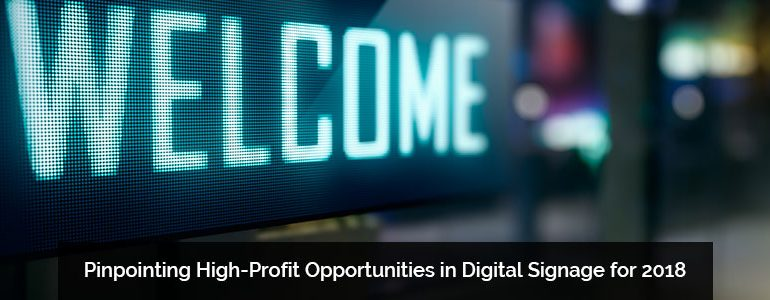 Pinpointing High-Profit Opportunities in Digital Signage for 2018