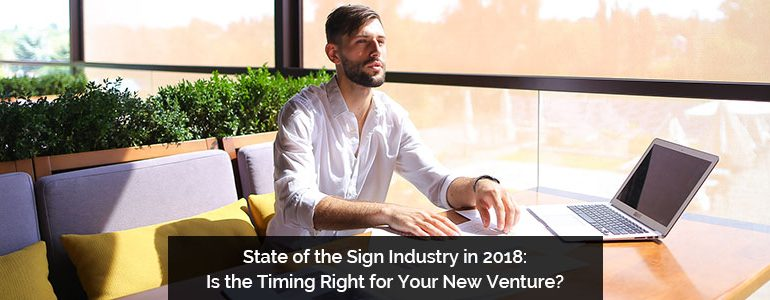 State of the Sign Industry in 2018: Is the Timing Right for Your New Venture