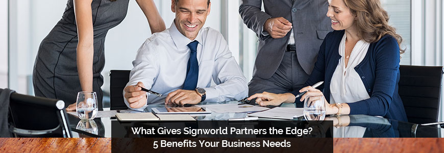 What Gives Signworld Partners the Edge? 5 Benefits Your Business Needs