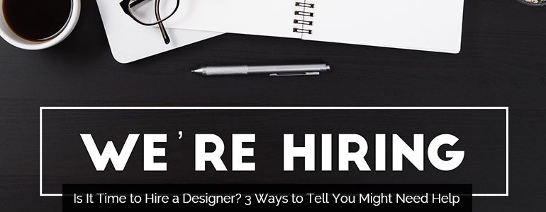 Is It Time to Hire a Designer? 3 Ways to Tell You Might Need Help