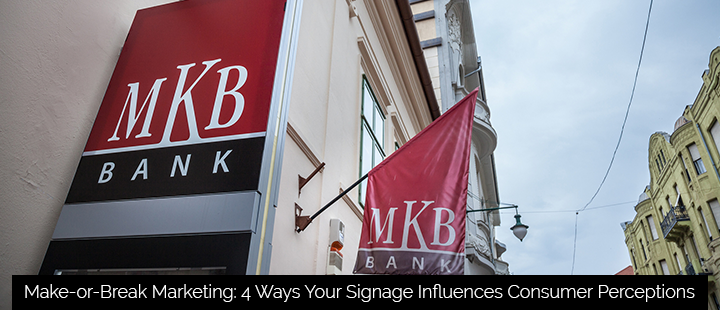 Make-or-Break Marketing: 4 Ways Your Signage Influences Consumer Perceptions