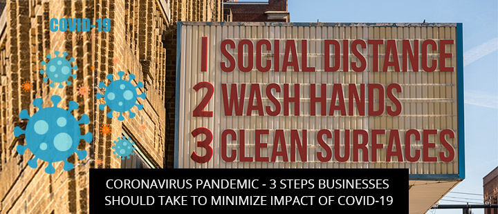 Coronavirus Pandemic - 3 Steps Businesses Should Take To Minimize Impact Of Covid-19