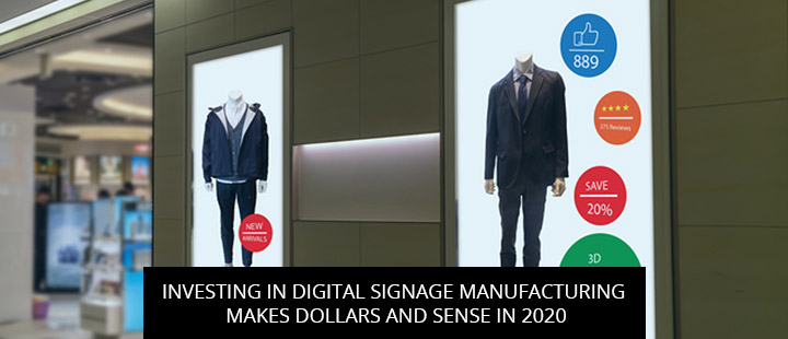 Investing In Digital Signage Manufacturing Makes Dollars And Sense In 2020