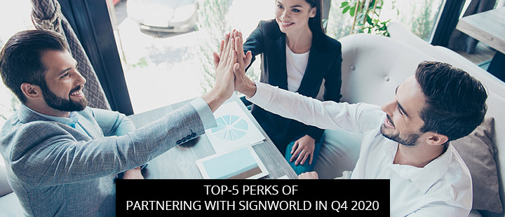 Top-5 Perks Of Partnering With Signworld In Q4 2020