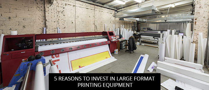 5 Reasons to Invest in Large Format Printing Equipment